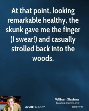 William Shatner  - At that point, looking remarkable healthy, the skunk gave me the finger (I swear!) and casually strolled back into the woods.