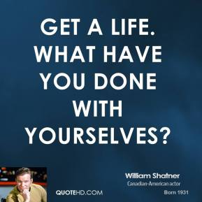 William Shatner  - Get a life. What have you done with yourselves?