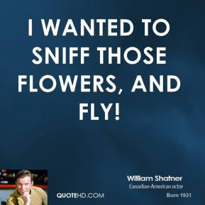 William Shatner  - I wanted to sniff those flowers, and fly!