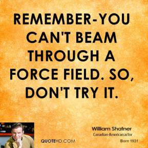 William Shatner  - Remember-you can't beam through a force field. So, don't try it.