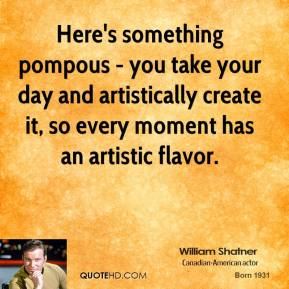 Here's something pompous - you take your day and artistically create it, so every moment has an artistic flavor.