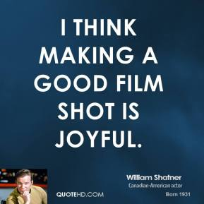 William Shatner - I think making a good film shot is joyful.