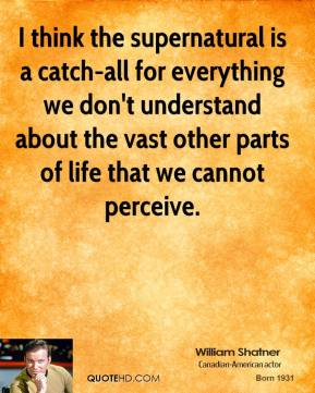 William Shatner - I think the supernatural is a catch-all for everything we don't understand about the vast other parts of life that we cannot perceive.