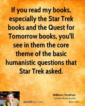 William Shatner - If you read my books, especially the Star Trek books and the Quest for Tomorrow books, you'll see in them the core theme of the basic humanistic questions that Star Trek asked.