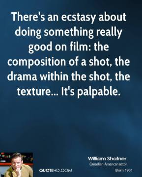 William Shatner - There's an ecstasy about doing something really good on film: the composition of a shot, the drama within the shot, the texture... It's palpable.