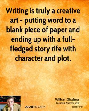 William Shatner - Writing is truly a creative art - putting word to a blank piece of paper and ending up with a full-fledged story rife with character and plot.