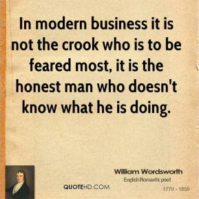 William Wordsworth - In modern business it is not the crook who is to be feared most, it is the honest man who doesn't know what he is doing.