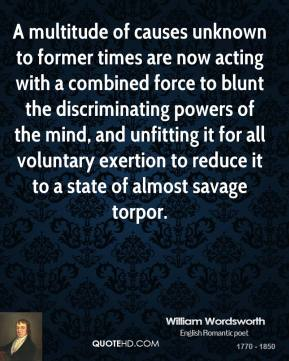 William Wordsworth - A multitude of causes unknown to former times are now acting with a combined force to blunt the discriminating powers of the mind, and unfitting it for all voluntary exertion to reduce it to a state of almost savage torpor.