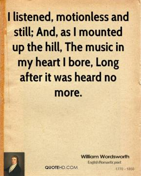 William Wordsworth - I listened, motionless and still; And, as I mounted up the hill, The music in my heart I bore, Long after it was heard no more.