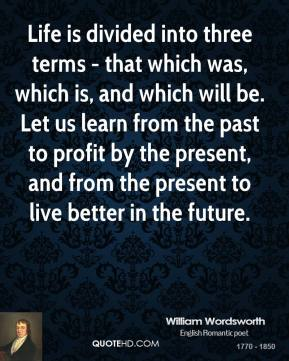 William Wordsworth - Life is divided into three terms - that which was, which is, and which will be. Let us learn from the past to profit by the present, and from the present to live better in the future.