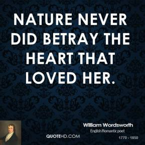 William Wordsworth - Nature never did betray the heart that loved her.