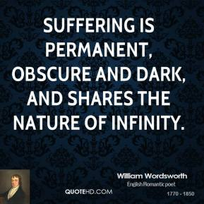 William Wordsworth - Suffering is permanent, obscure and dark, And shares the nature of infinity.