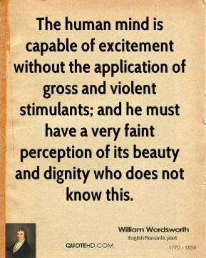 William Wordsworth - The human mind is capable of excitement without the application of gross and violent stimulants; and he must have a very faint perception of its beauty and dignity who does not know this.
