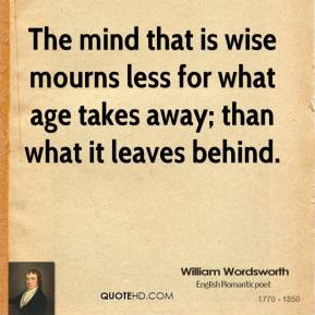 William Wordsworth - The mind that is wise mourns less for what age takes away; than what it leaves behind.