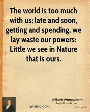 William Wordsworth - The world is too much with us; late and soon, getting and spending, we lay waste our powers: Little we see in Nature that is ours.