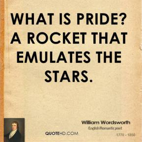 William Wordsworth - What is pride? A rocket that emulates the stars.