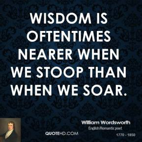 William Wordsworth - Wisdom is oftentimes nearer when we stoop than when we soar.