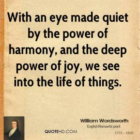 William Wordsworth - With an eye made quiet by the power of harmony, and the deep power of joy, we see into the life of things.