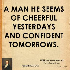 A man he seems of cheerful yesterdays And confident tomorrows.