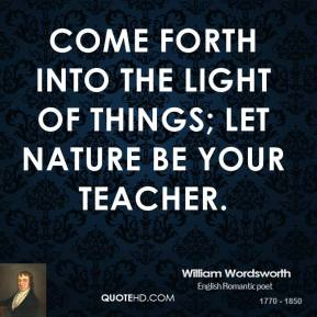 William Wordsworth  - Come forth into the light of things; Let nature be your Teacher.