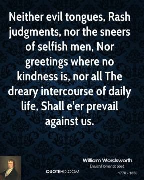 Neither evil tongues, Rash judgments, nor the sneers of selfish men, Nor greetings where no kindness is, nor all The dreary intercourse of daily life, Shall e'er prevail against us.