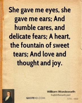 William Wordsworth  - She gave me eyes, she gave me ears; And humble cares, and delicate fears; A heart, the fountain of sweet tears; And love and thought and joy.