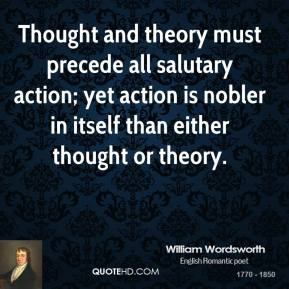 William Wordsworth  - Thought and theory must precede all salutary action; yet action is nobler in itself than either thought or theory.