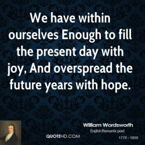 William Wordsworth  - We have within ourselves Enough to fill the present day with joy, And overspread the future years with hope.