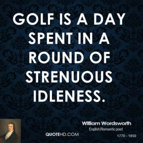 William Wordsworth - Golf is a day spent in a round of strenuous idleness.