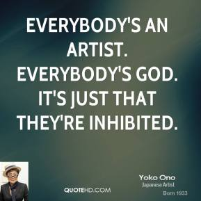 Yoko Ono - Everybody's an artist. Everybody's God. It's just that they're inhibited.