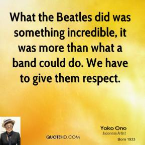 Yoko Ono - What the Beatles did was something incredible, it was more than what a band could do. We have to give them respect.