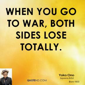 Yoko Ono - When you go to war, both sides lose totally.