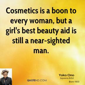 Yoko Ono  - Cosmetics is a boon to every woman, but a girl's best beauty aid is still a near-sighted man.