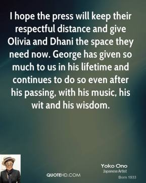 Yoko Ono  - I hope the press will keep their respectful distance and give Olivia and Dhani the space they need now. George has given so much to us in his lifetime and continues to do so even after his passing, with his music, his wit and his wisdom.