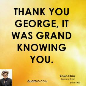 Yoko Ono  - Thank you George, it was grand knowing you.