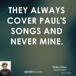 Yoko Ono  - they always cover Paul's songs and never mine.