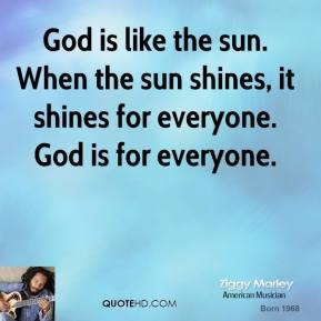 God is like the sun. When the sun shines, it shines for everyone. God is for everyone.