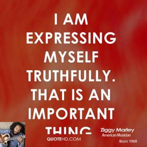 I am expressing myself truthfully. That is an important thing.