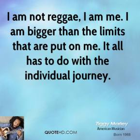 I am not reggae, I am me. I am bigger than the limits that are put on me. It all has to do with the individual journey.