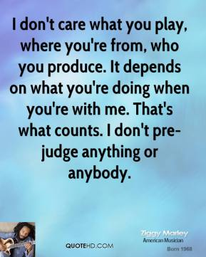 I don't care what you play, where you're from, who you produce. It depends on what you're doing when you're with me. That's what counts. I don't pre-judge anything or anybody.
