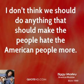 I don't think we should do anything that should make the people hate the American people more.