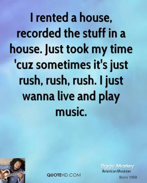 Ziggy Marley - I rented a house, recorded the stuff in a house. Just took my time 'cuz sometimes it's just rush, rush, rush. I just wanna live and play music.