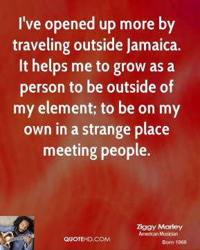 Ziggy Marley - I've opened up more by traveling outside Jamaica. It helps me to grow as a person to be outside of my element; to be on my own in a strange place meeting people.