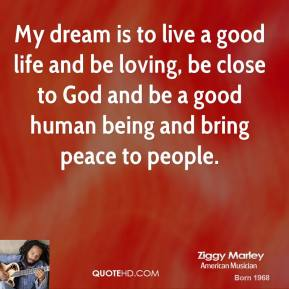 Ziggy Marley - My dream is to live a good life and be loving, be close to God and be a good human being and bring peace to people.