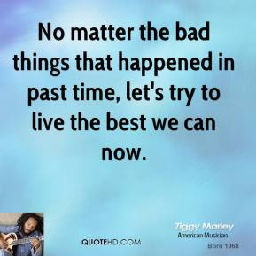 No matter the bad things that happened in past time, let's try to live the best we can now.