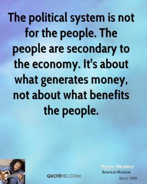 Ziggy Marley - The political system is not for the people. The people are secondary to the economy. It's about what generates money, not about what benefits the people.