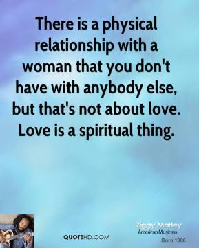 Ziggy Marley - There is a physical relationship with a woman that you don't have with anybody else, but that's not about love. Love is a spiritual thing.
