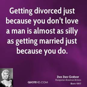 Zsa Zsa Gabor - Getting divorced just because you don't love a man is almost as silly as getting married just because you do.