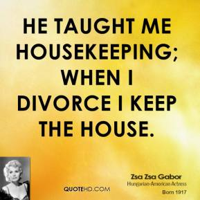 Zsa Zsa Gabor - He taught me housekeeping; when I divorce I keep the house.