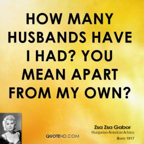 How many husbands have I had? You mean apart from my own?